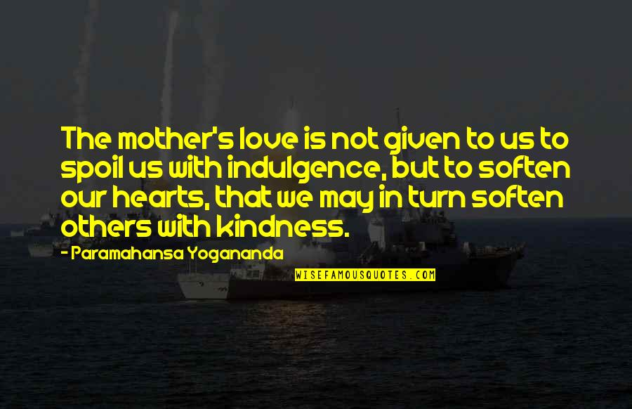 Love With Mother Quotes By Paramahansa Yogananda: The mother's love is not given to us