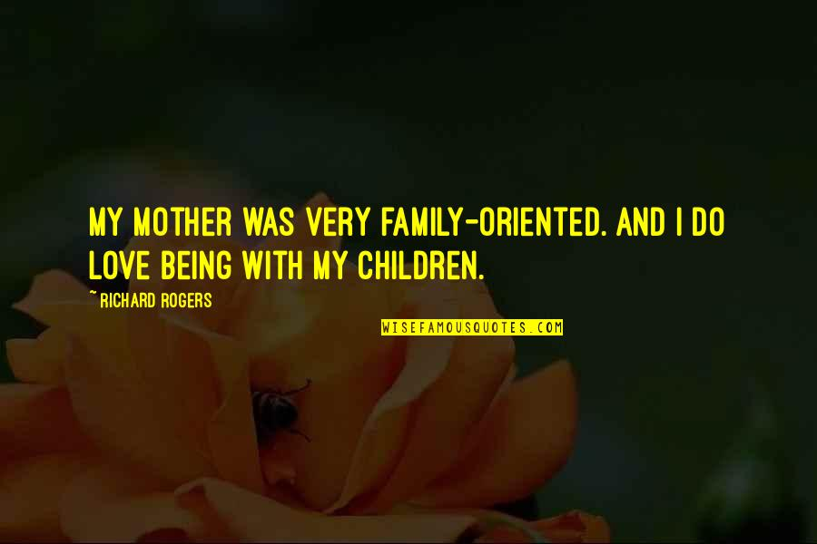 Love With Mother Quotes By Richard Rogers: My mother was very family-oriented. And I do