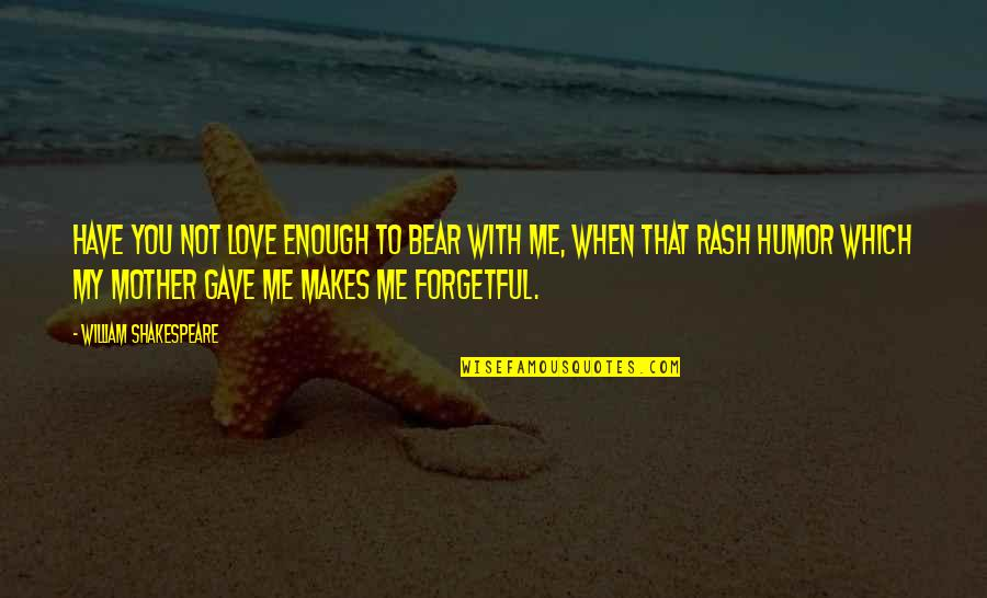 Love With Mother Quotes By William Shakespeare: Have you not love enough to bear with