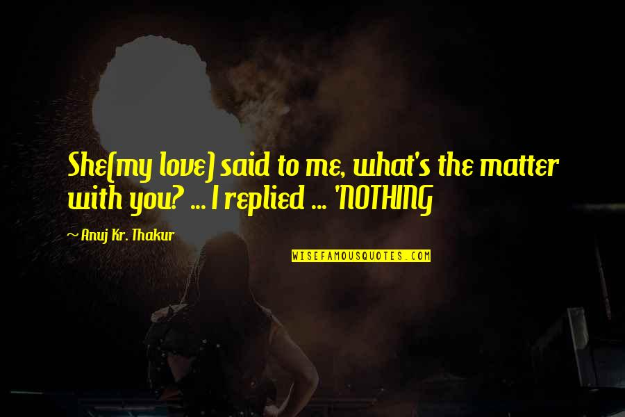 Love With Sad Quotes By Anuj Kr. Thakur: She(my love) said to me, what's the matter