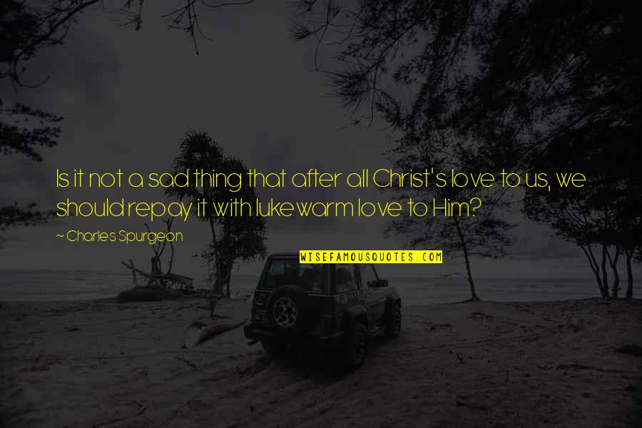 Love With Sad Quotes By Charles Spurgeon: Is it not a sad thing that after