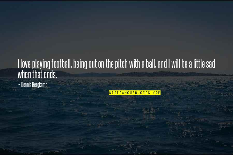 Love With Sad Quotes By Dennis Bergkamp: I love playing football, being out on the