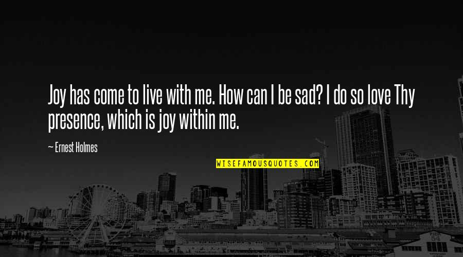 Love With Sad Quotes By Ernest Holmes: Joy has come to live with me. How