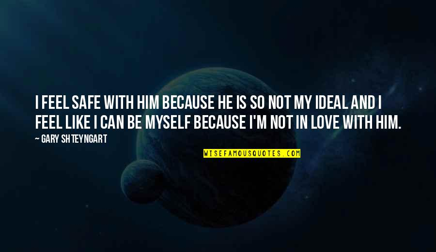 Love With Sad Quotes By Gary Shteyngart: I feel safe with him because he is