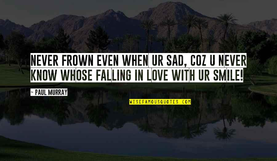 Love With Sad Quotes By Paul Murray: Never frown even when ur sad, coz u
