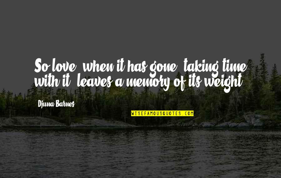 Love With Time Quotes By Djuna Barnes: So love, when it has gone, taking time