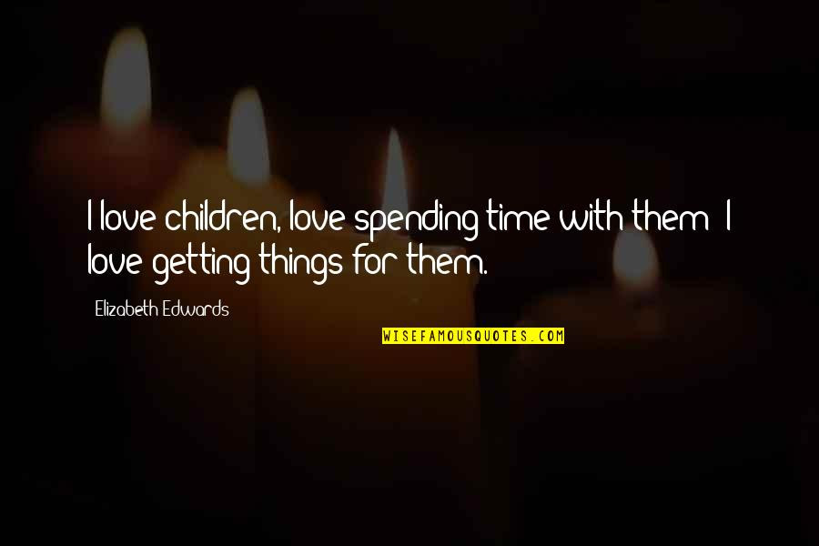 Love With Time Quotes By Elizabeth Edwards: I love children, love spending time with them;