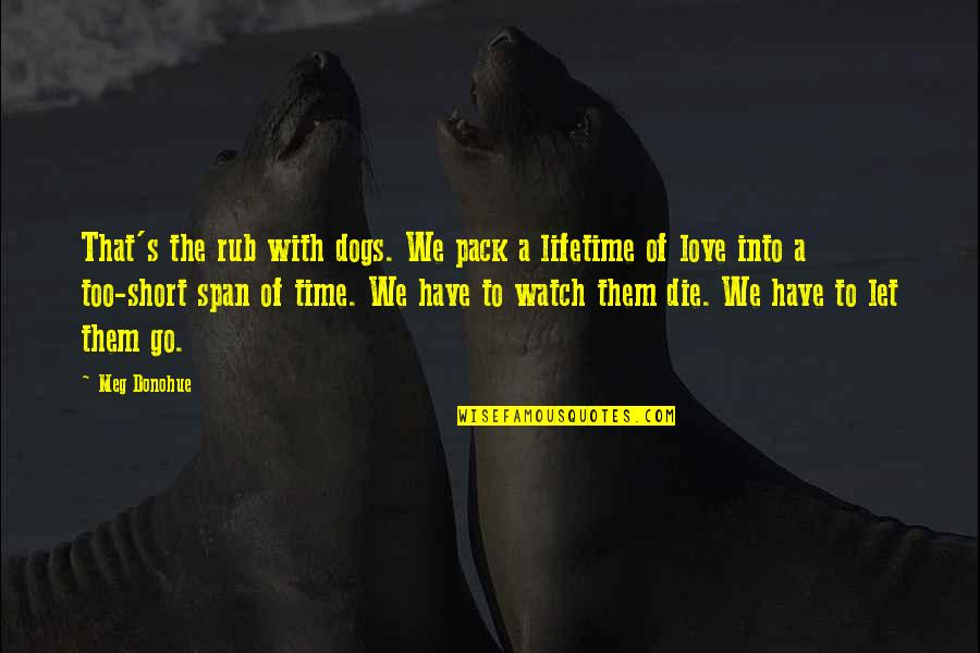 Love With Time Quotes By Meg Donohue: That's the rub with dogs. We pack a