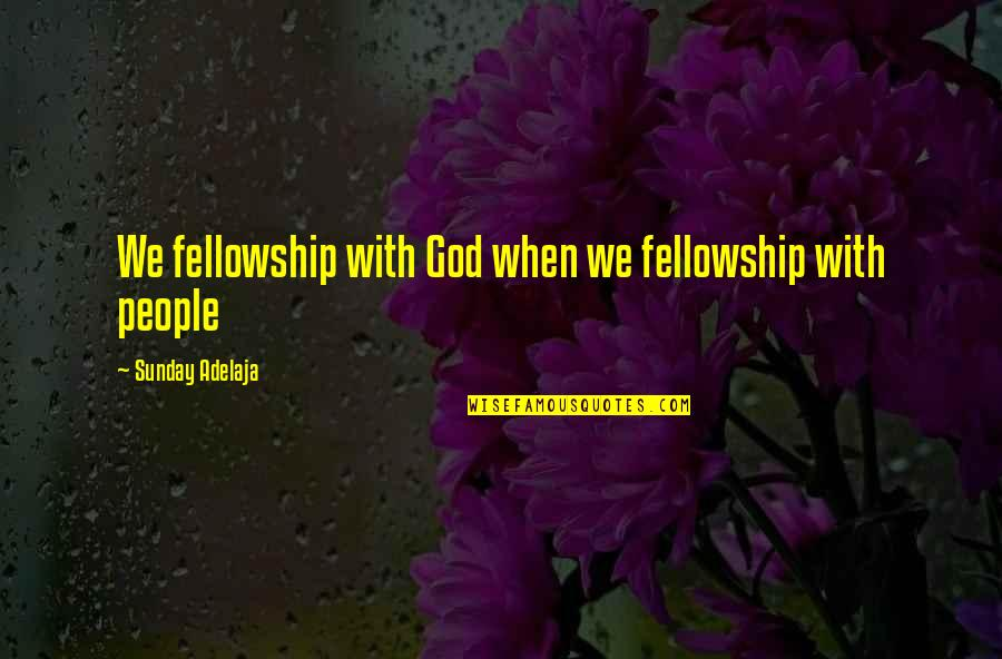 Love With Time Quotes By Sunday Adelaja: We fellowship with God when we fellowship with