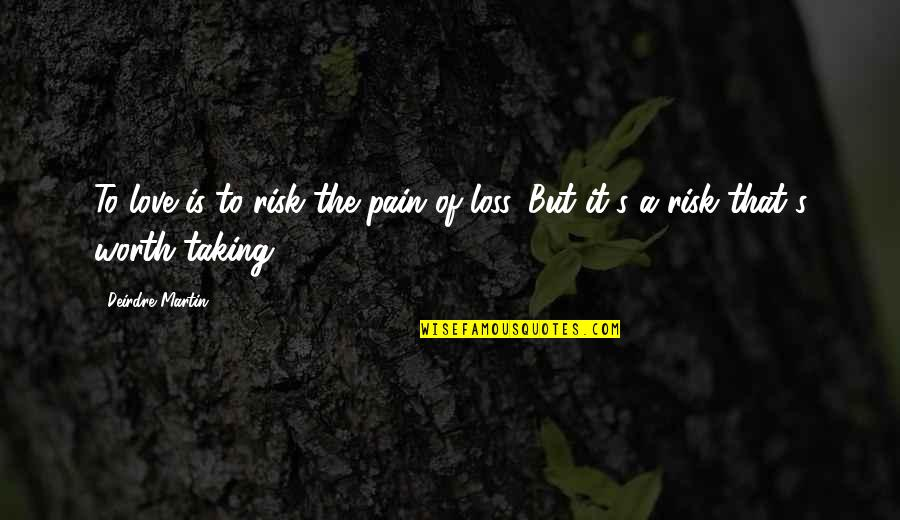 Love Worth The Pain Quotes By Deirdre Martin: To love is to risk the pain of