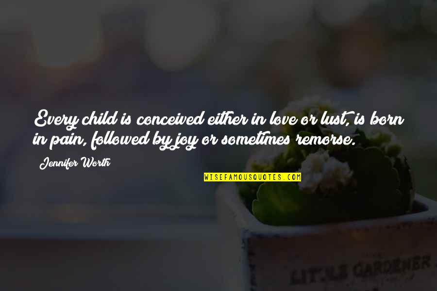 Love Worth The Pain Quotes By Jennifer Worth: Every child is conceived either in love or