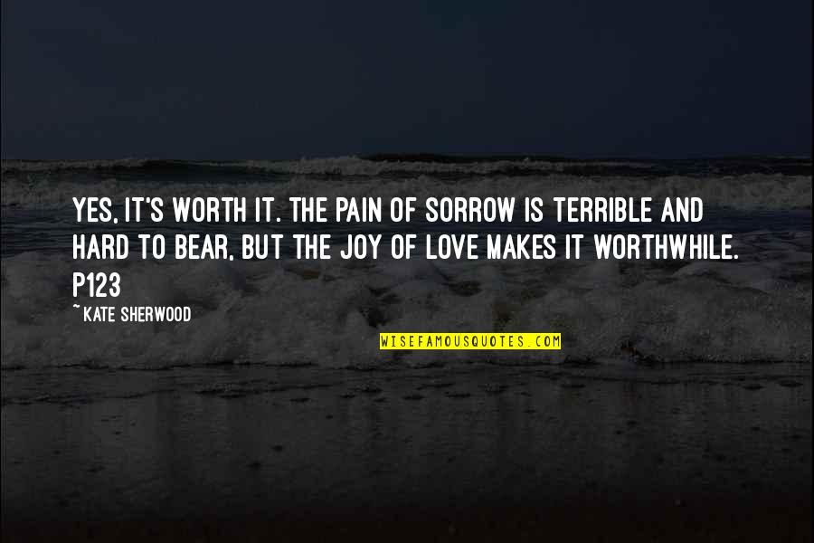 Love Worth The Pain Quotes By Kate Sherwood: Yes, it's worth it. The pain of sorrow