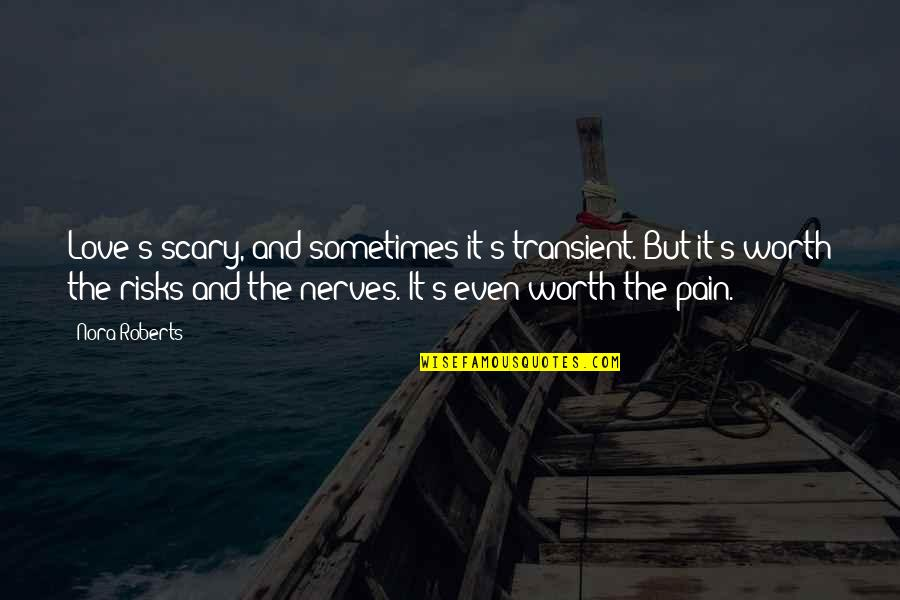 Love Worth The Pain Quotes By Nora Roberts: Love's scary, and sometimes it's transient. But it's