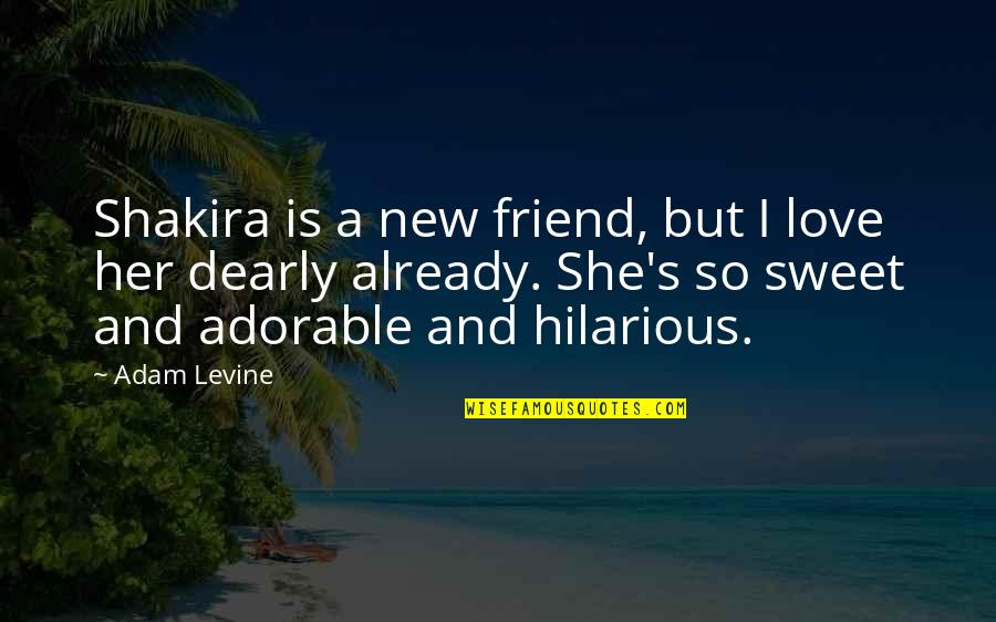 Love You Dearly Quotes By Adam Levine: Shakira is a new friend, but I love