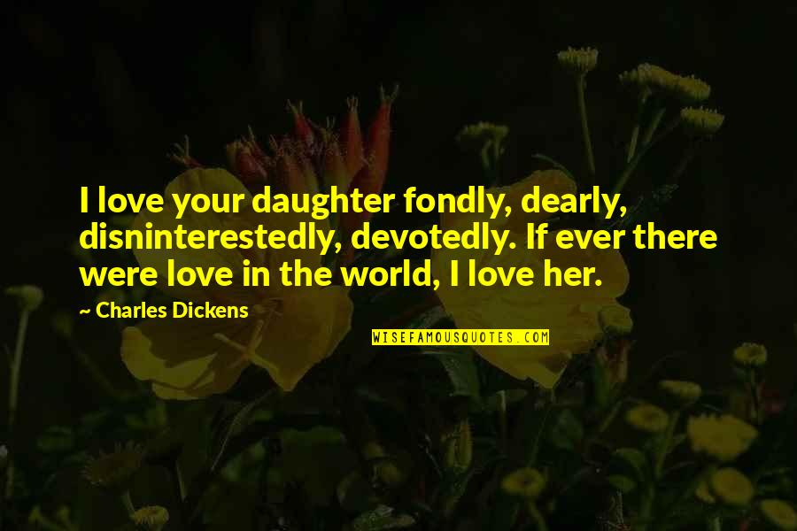 Love You Dearly Quotes By Charles Dickens: I love your daughter fondly, dearly, disninterestedly, devotedly.