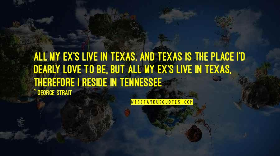 Love You Dearly Quotes By George Strait: All my ex's live in Texas, And Texas