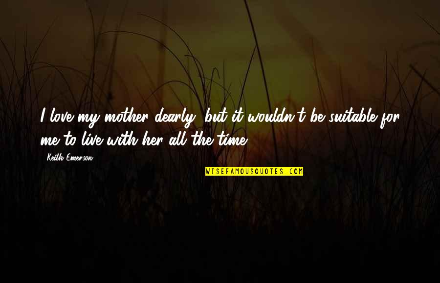 Love You Dearly Quotes By Keith Emerson: I love my mother dearly, but it wouldn't