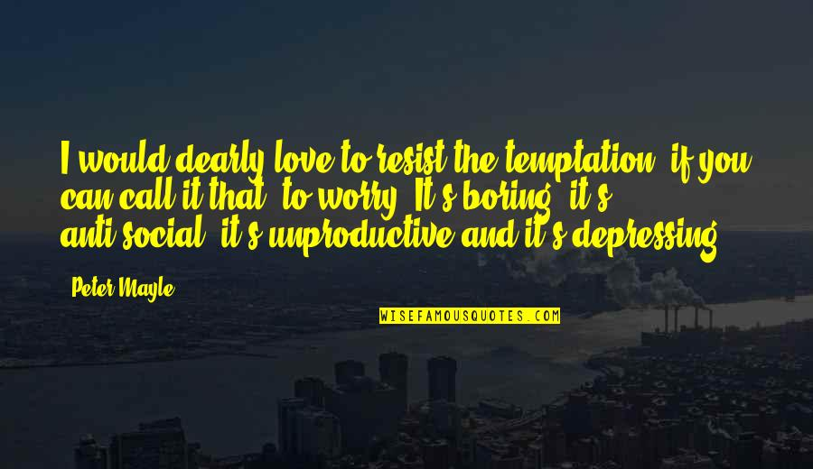 Love You Dearly Quotes By Peter Mayle: I would dearly love to resist the temptation,