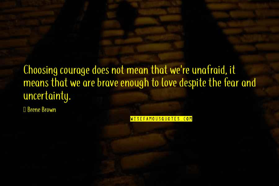 Love You Despite Quotes By Brene Brown: Choosing courage does not mean that we're unafraid,