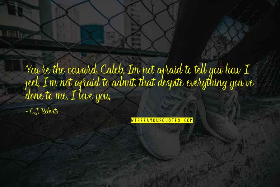 Love You Despite Quotes By C.J. Roberts: You're the coward, Caleb. Im not afraid to