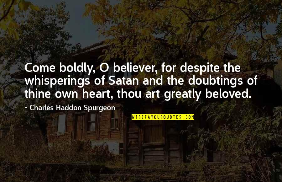 Love You Despite Quotes By Charles Haddon Spurgeon: Come boldly, O believer, for despite the whisperings