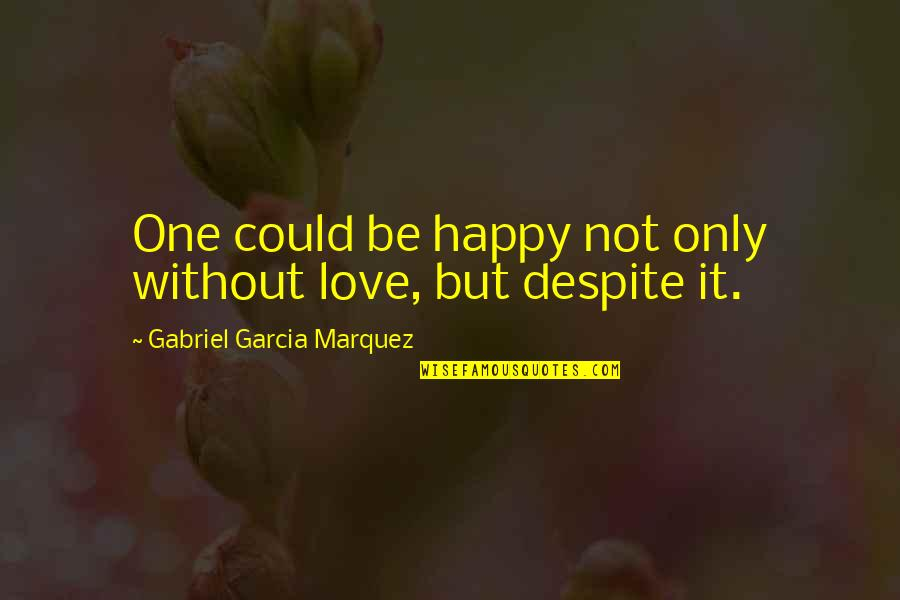 Love You Despite Quotes By Gabriel Garcia Marquez: One could be happy not only without love,