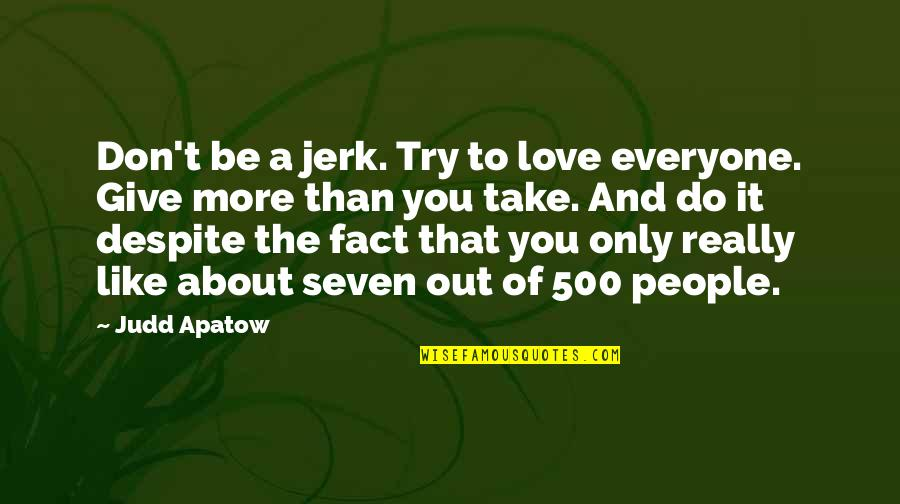 Love You Despite Quotes By Judd Apatow: Don't be a jerk. Try to love everyone.