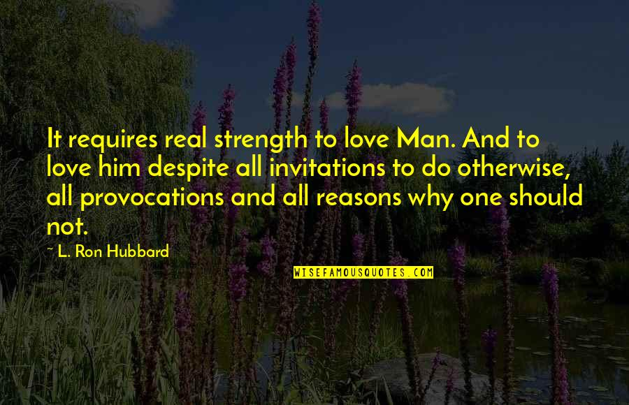 Love You Despite Quotes By L. Ron Hubbard: It requires real strength to love Man. And