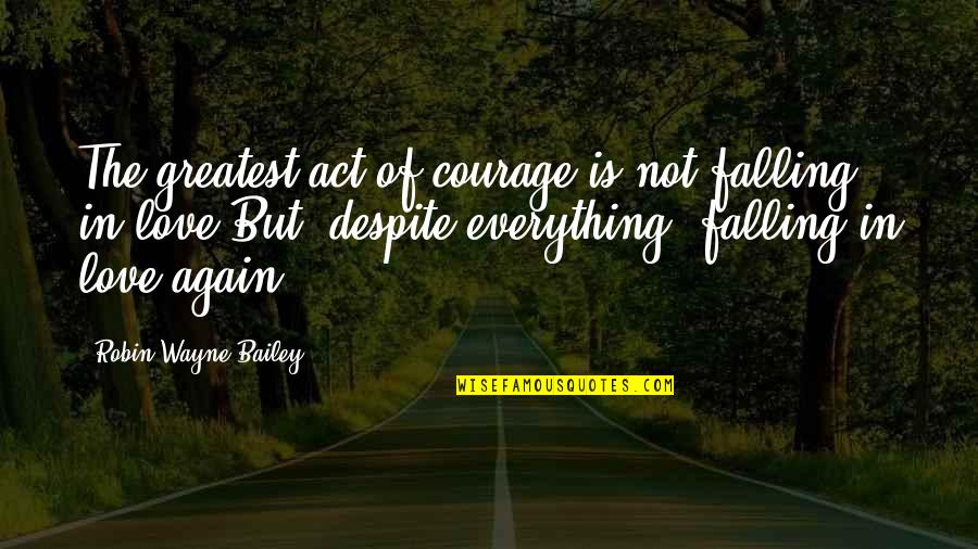 Love You Despite Quotes By Robin Wayne Bailey: The greatest act of courage is not falling