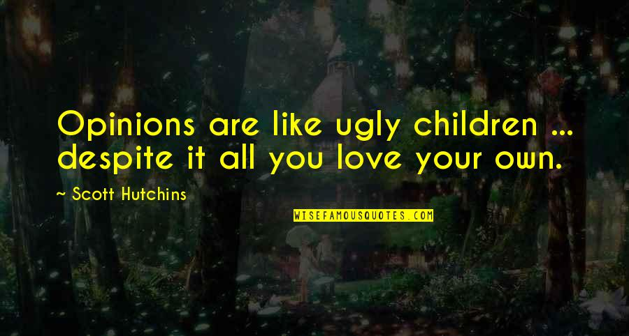 Love You Despite Quotes By Scott Hutchins: Opinions are like ugly children ... despite it