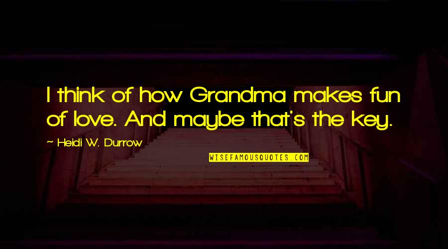 Love You Grandma Quotes By Heidi W. Durrow: I think of how Grandma makes fun of