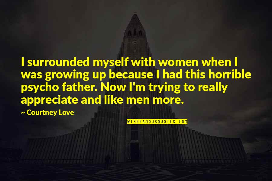Love You Like A Father Quotes By Courtney Love: I surrounded myself with women when I was