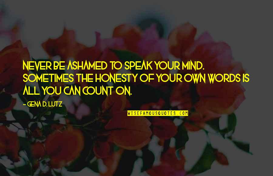 Love You Lots Like Quotes By Gena D. Lutz: Never be ashamed to speak your mind. Sometimes