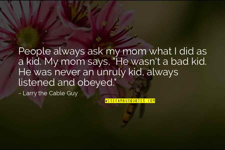 Love You Lots Like Quotes By Larry The Cable Guy: People always ask my mom what I did