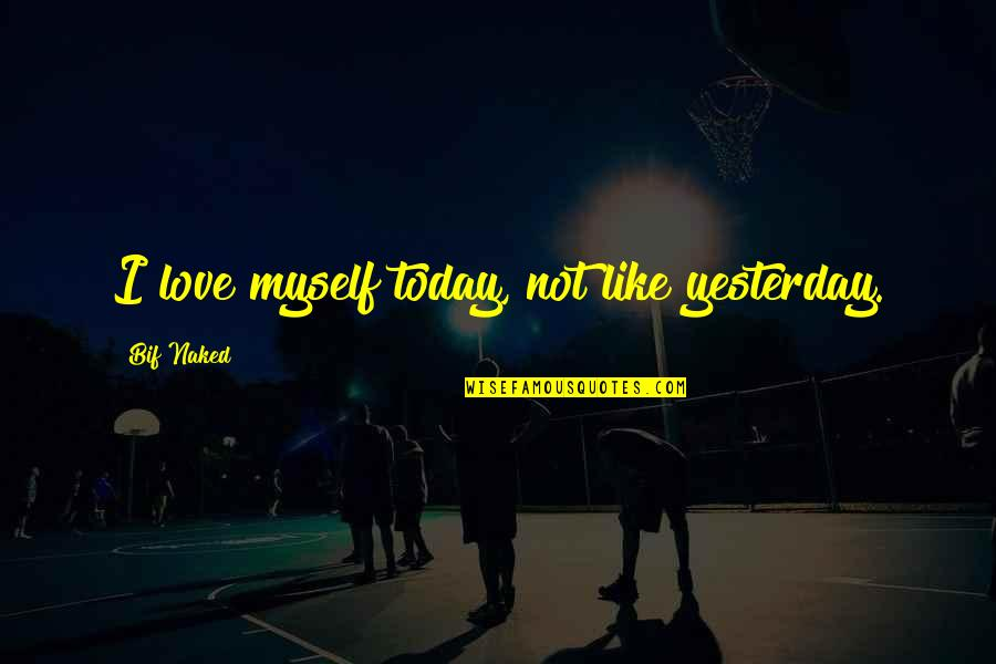Love You More Than Yesterday Quotes By Bif Naked: I love myself today, not like yesterday.