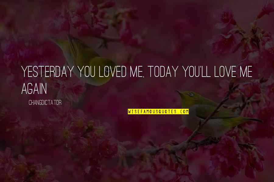Love You More Than Yesterday Quotes By Changdictator: Yesterday you loved me, today you'll love me