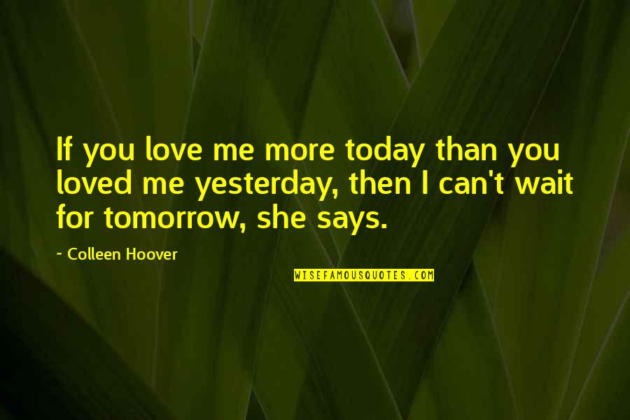 Love You More Than Yesterday Quotes By Colleen Hoover: If you love me more today than you