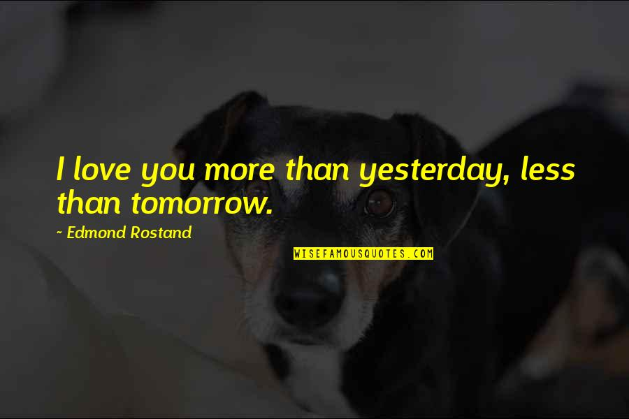 Love You More Than Yesterday Quotes By Edmond Rostand: I love you more than yesterday, less than