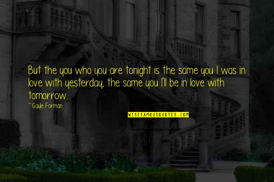 Love You More Than Yesterday Quotes By Gayle Forman: But the you who you are tonight is
