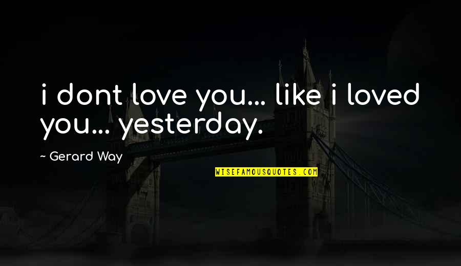 Love You More Than Yesterday Quotes By Gerard Way: i dont love you... like i loved you...