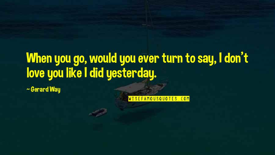 Love You More Than Yesterday Quotes By Gerard Way: When you go, would you ever turn to