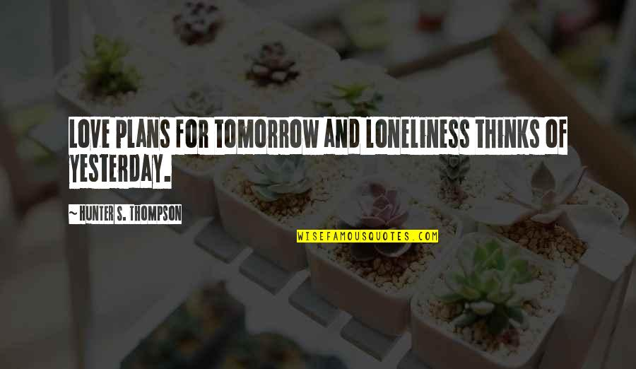Love You More Than Yesterday Quotes By Hunter S. Thompson: Love plans for tomorrow and loneliness thinks of