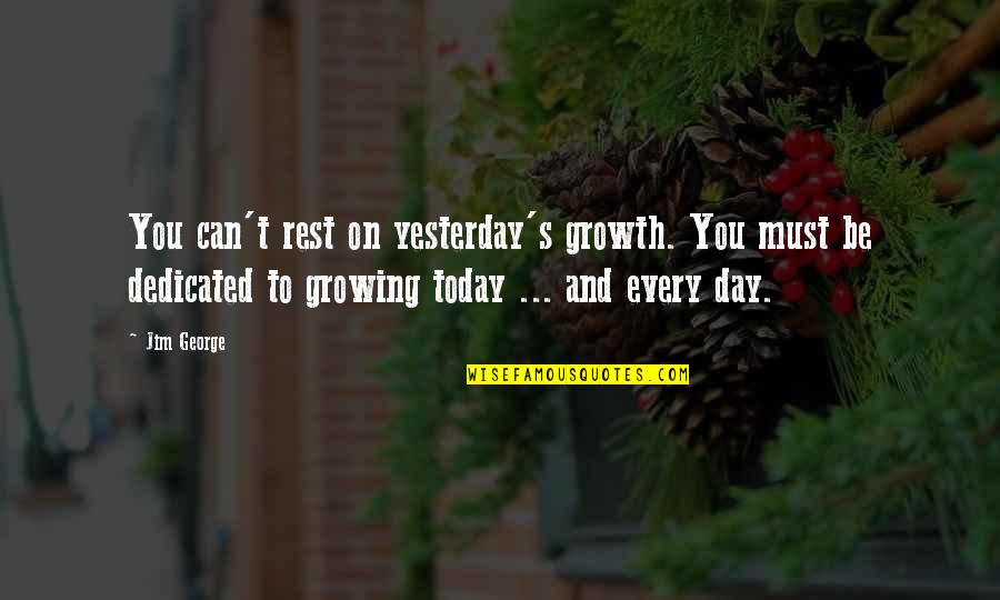 Love You More Than Yesterday Quotes By Jim George: You can't rest on yesterday's growth. You must