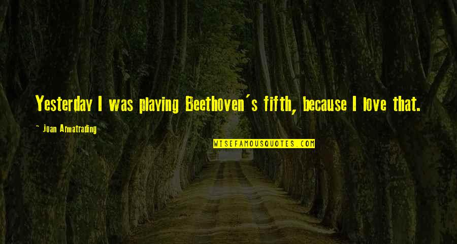 Love You More Than Yesterday Quotes By Joan Armatrading: Yesterday I was playing Beethoven's fifth, because I