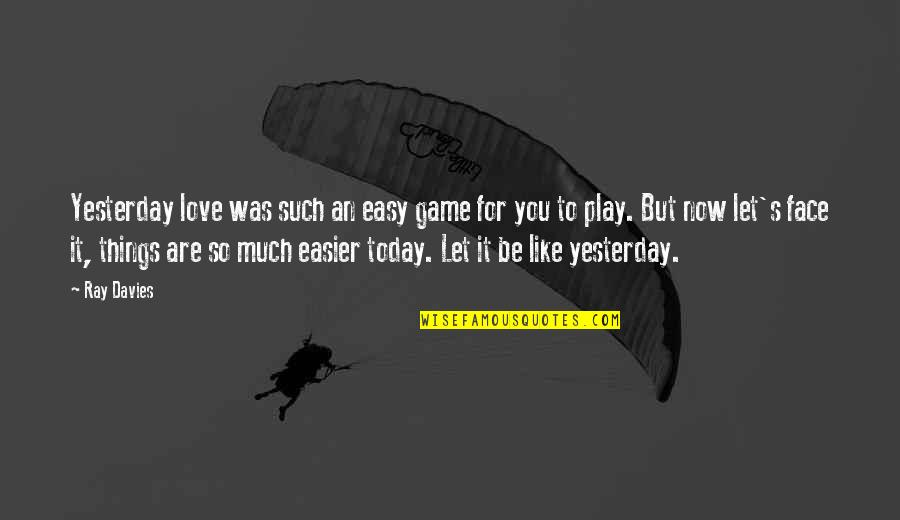 Love You More Than Yesterday Quotes By Ray Davies: Yesterday love was such an easy game for