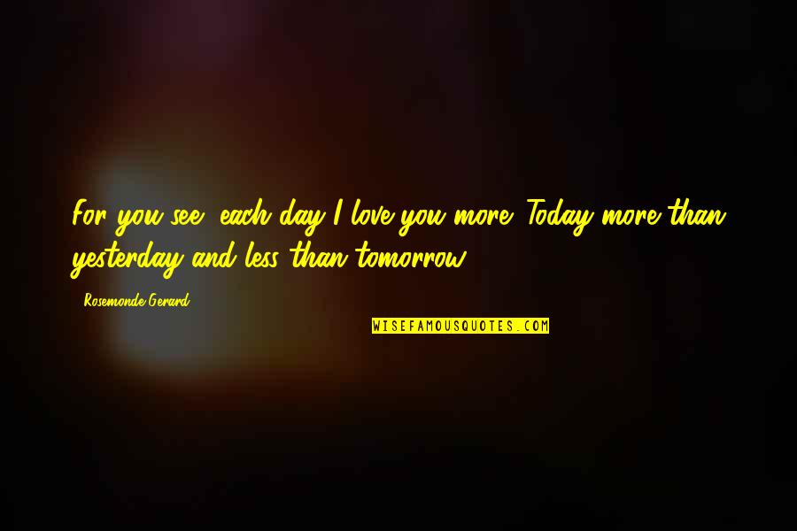 Love You More Than Yesterday Quotes By Rosemonde Gerard: For you see, each day I love you