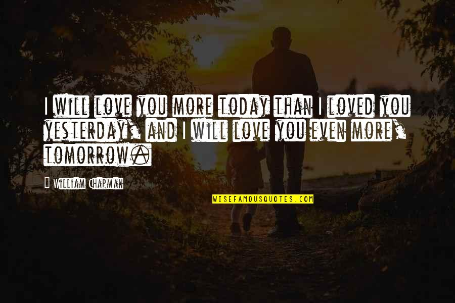 Love You More Than Yesterday Quotes By William Chapman: I will love you more today than I