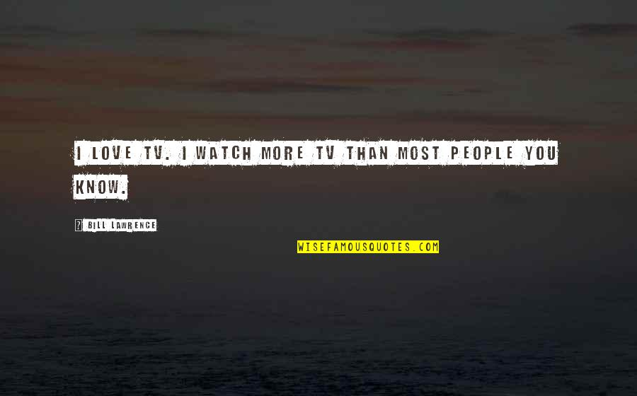 Love You More Than You Know Quotes By Bill Lawrence: I love TV. I watch more TV than