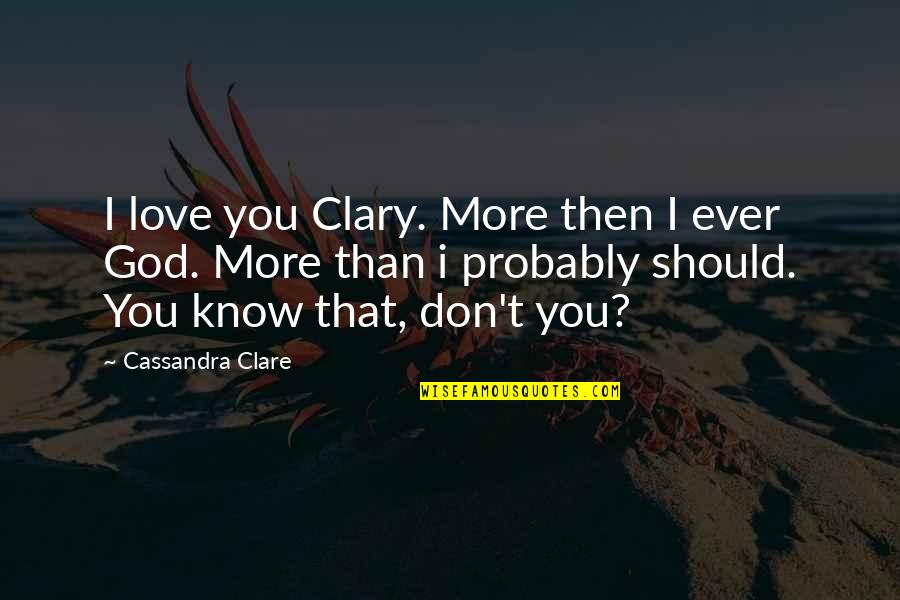 Love You More Than You Know Quotes By Cassandra Clare: I love you Clary. More then I ever