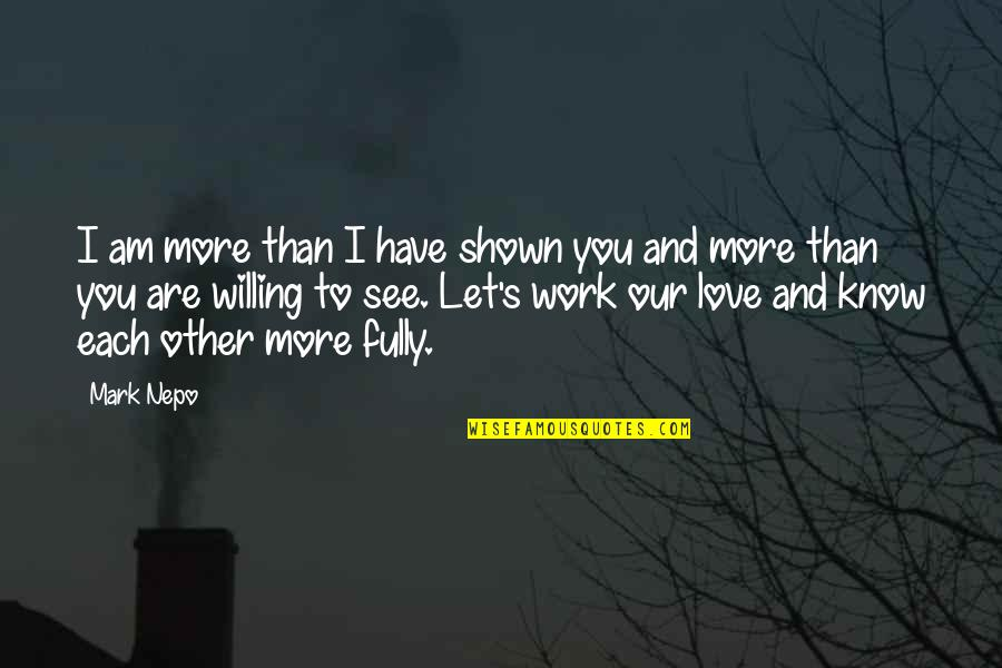 Love You More Than You Know Quotes By Mark Nepo: I am more than I have shown you